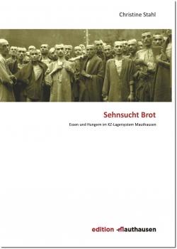 Christine Stahl - Sehnsucht Brot - Essen und Hungern im KZ-Lagersystem Mauthause